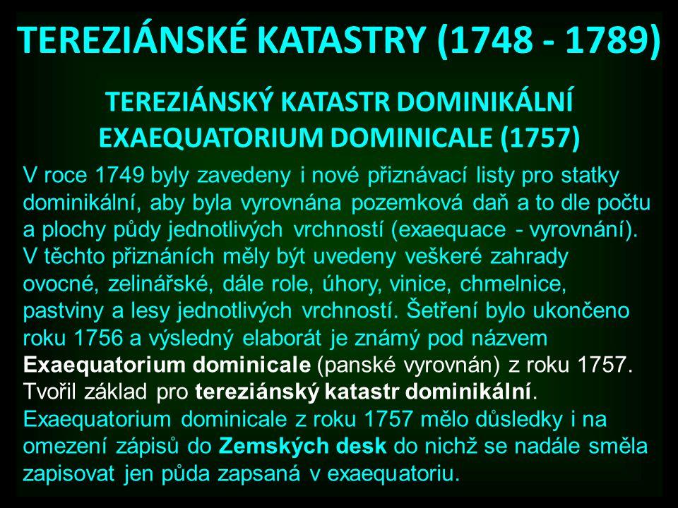 TEREZIÁNSKÉ KATASTRY (1748 - 1789) TEREZIÁNSKÝ KATASTR DOMINIKÁLNÍ EXAEQUATORIUM DOMINICALE (1757) V roce 1749 byly zavedeny i nové přiznávací listy pro statky dominikální, aby byla vyrovnána pozemková daň a to dle počtu a plochy půdy jednotlivých vrchností (exaequace - vyrovnání).