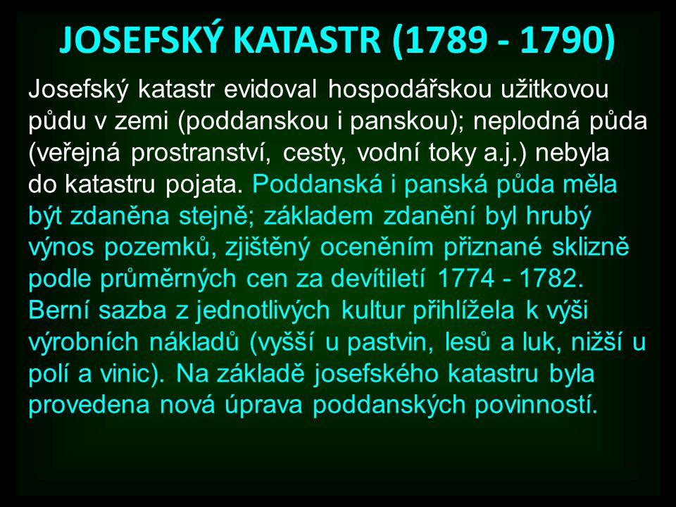 JOSEFSKÝ KATASTR (1789 - 1790) Josefský katastr evidoval hospodářskou užitkovou půdu v zemi (poddanskou i panskou); neplodná půda (veřejná prostranství, cesty, vodní toky a.j.) nebyla do katastru pojata.
