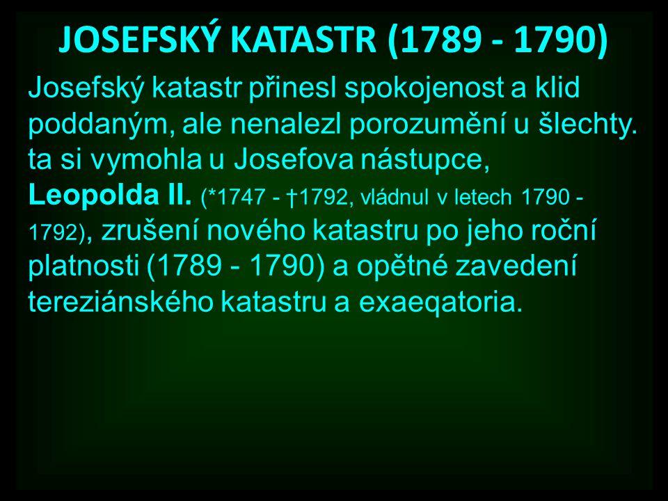 JOSEFSKÝ KATASTR (1789 - 1790) Josefský katastr přinesl spokojenost a klid poddaným, ale nenalezl porozumění u šlechty. ta si vymohla u Josefova nástu