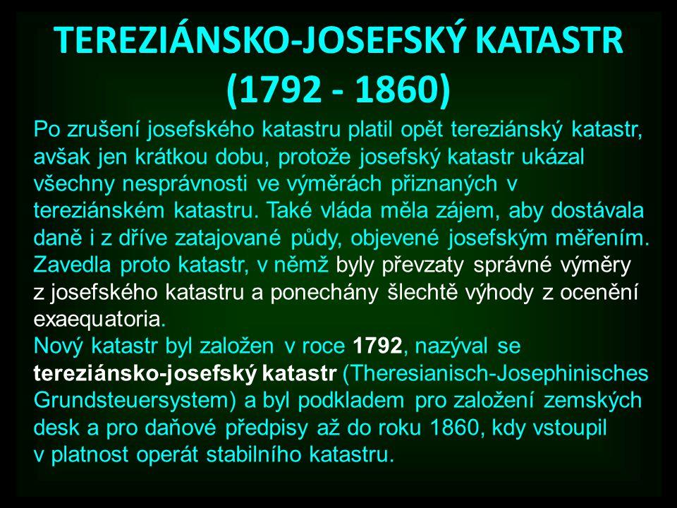 TEREZIÁNSKO-JOSEFSKÝ KATASTR (1792 - 1860) Po zrušení josefského katastru platil opět tereziánský katastr, avšak jen krátkou dobu, protože josefský katastr ukázal všechny nesprávnosti ve výměrách přiznaných v tereziánském katastru.