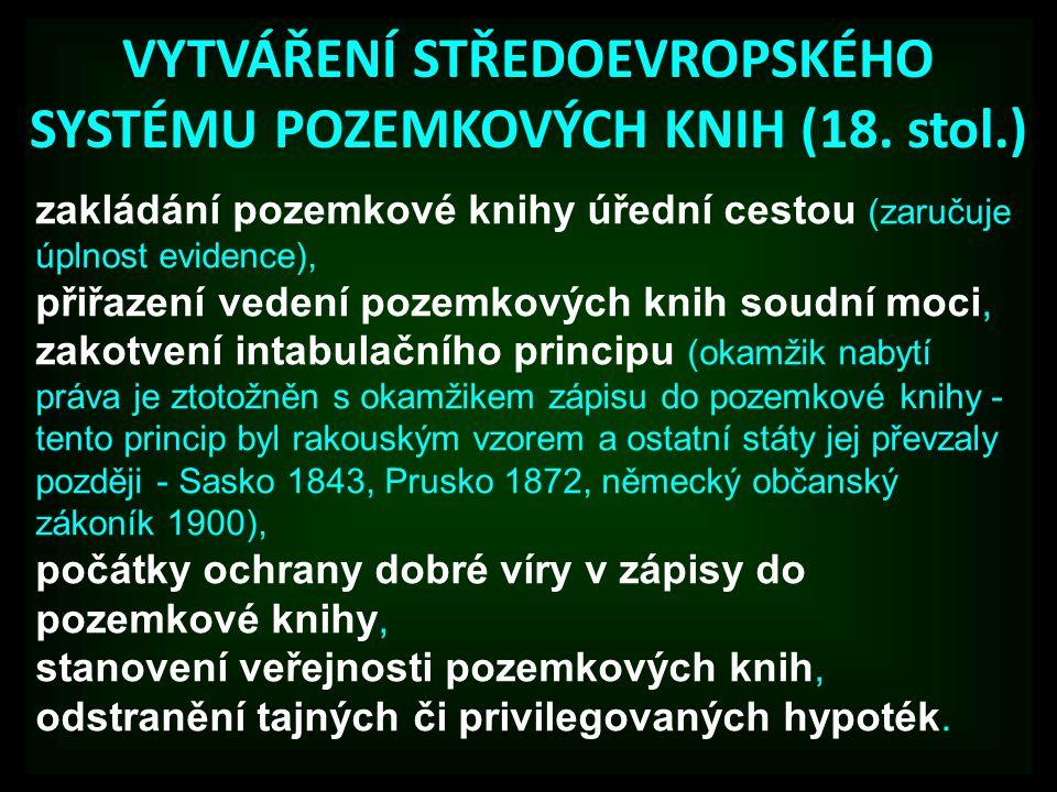 VYTVÁŘENÍ STŘEDOEVROPSKÉHO SYSTÉMU POZEMKOVÝCH KNIH (18. stol.) zakládání pozemkové knihy úřední cestou (zaručuje úplnost evidence), přiřazení vedení