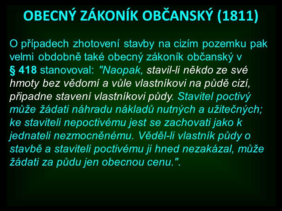 OBECNÝ ZÁKONÍK OBČANSKÝ (1811) O případech zhotovení stavby na cizím pozemku pak velmi obdobně také obecný zákoník občanský v § 418 stanovoval: