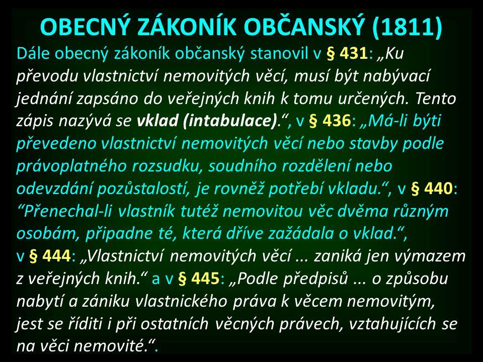 """OBECNÝ ZÁKONÍK OBČANSKÝ (1811) Dále obecný zákoník občanský stanovil v § 431: """"Ku převodu vlastnictví nemovitých věcí, musí být nabývací jednání zapsá"""