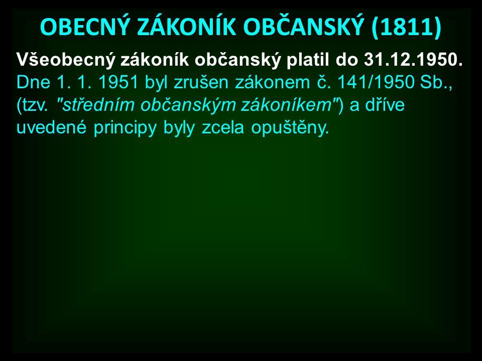 OBECNÝ ZÁKONÍK OBČANSKÝ (1811) Všeobecný zákoník občanský platil do 31.12.1950. Dne 1. 1. 1951 byl zrušen zákonem č. 141/1950 Sb., (tzv.