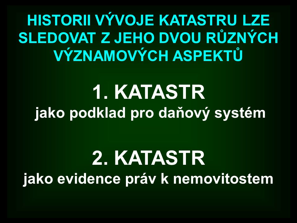 2. KATASTR jako evidence práv k nemovitostem 1. KATASTR jako podklad pro daňový systém HISTORII VÝVOJE KATASTRU LZE SLEDOVAT Z JEHO DVOU RŮZNÝCH VÝZNA