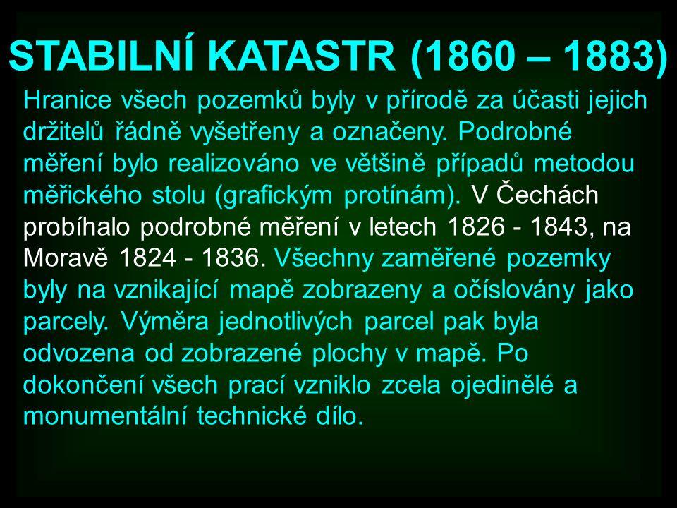 STABILNÍ KATASTR (1860 – 1883) Hranice všech pozemků byly v přírodě za účasti jejich držitelů řádně vyšetřeny a označeny. Podrobné měření bylo realizo