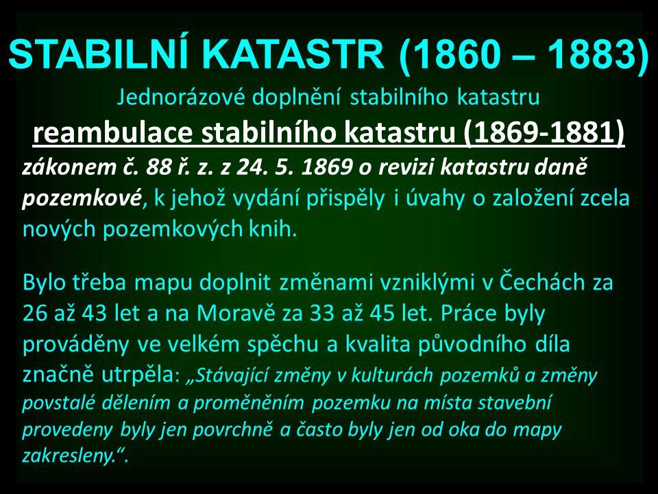 STABILNÍ KATASTR (1860 – 1883) Jednorázové doplnění stabilního katastru reambulace stabilního katastru (1869-1881) zákonem č. 88 ř. z. z 24. 5. 1869 o