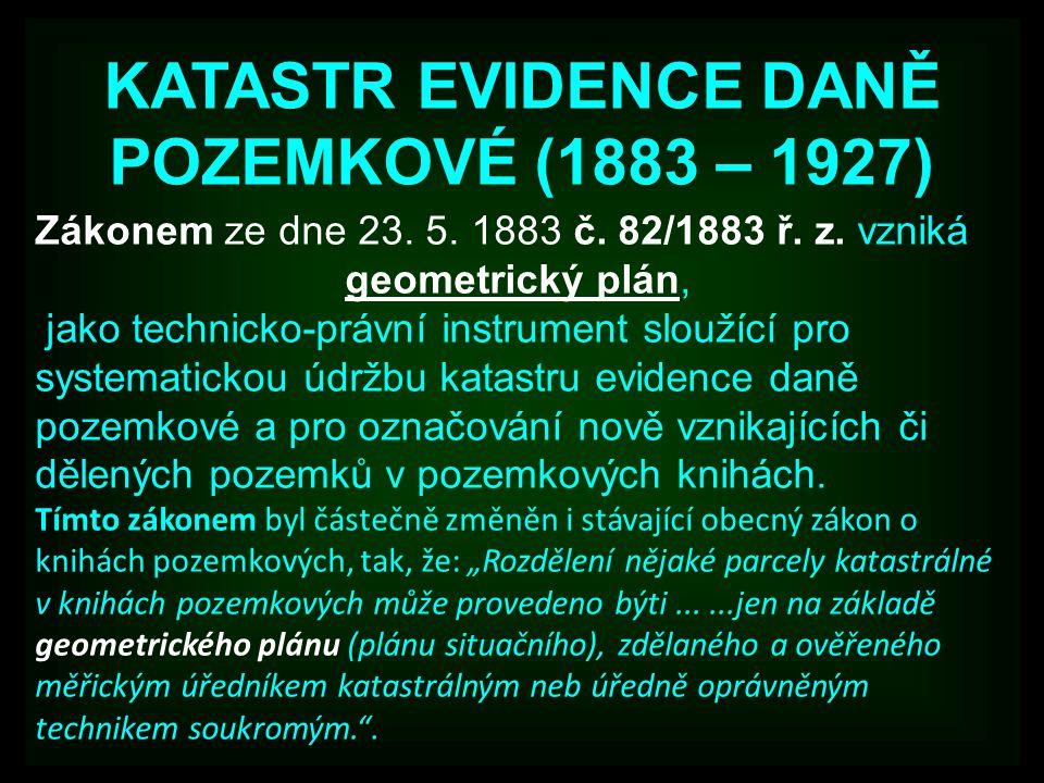 KATASTR EVIDENCE DANĚ POZEMKOVÉ (1883 – 1927) Zákonem ze dne 23. 5. 1883 č. 82/1883 ř. z. vzniká geometrický plán, jako technicko-právní instrument sl