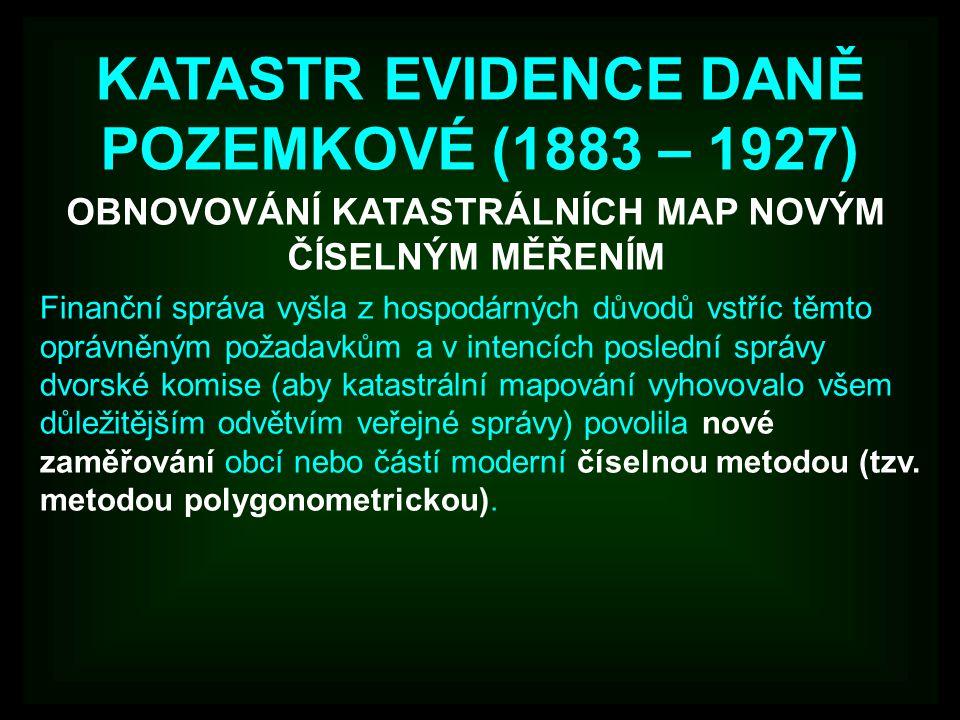 KATASTR EVIDENCE DANĚ POZEMKOVÉ (1883 – 1927) OBNOVOVÁNÍ KATASTRÁLNÍCH MAP NOVÝM ČÍSELNÝM MĚŘENÍM Finanční správa vyšla z hospodárných důvodů vstříc t