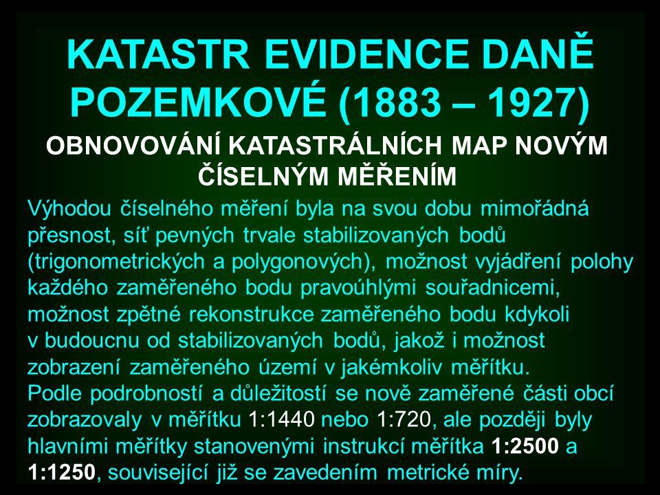 KATASTR EVIDENCE DANĚ POZEMKOVÉ (1883 – 1927) OBNOVOVÁNÍ KATASTRÁLNÍCH MAP NOVÝM ČÍSELNÝM MĚŘENÍM Výhodou číselného měření byla na svou dobu mimořádná