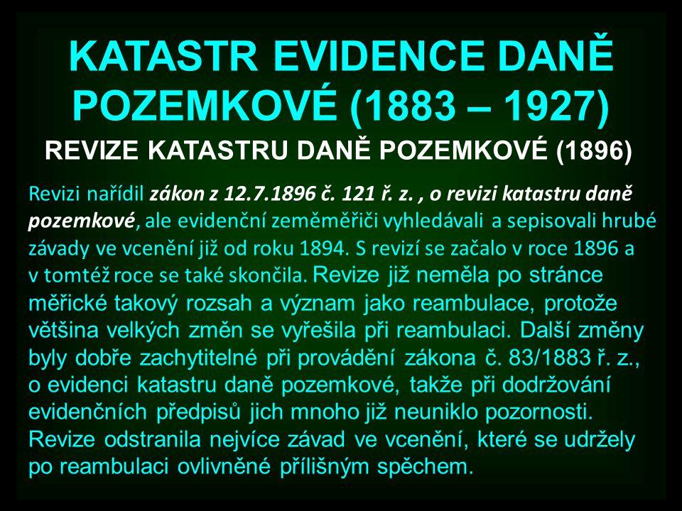 KATASTR EVIDENCE DANĚ POZEMKOVÉ (1883 – 1927) REVIZE KATASTRU DANĚ POZEMKOVÉ (1896) Revizi nařídil zákon z 12.7.1896 č. 121 ř. z., o revizi katastru d
