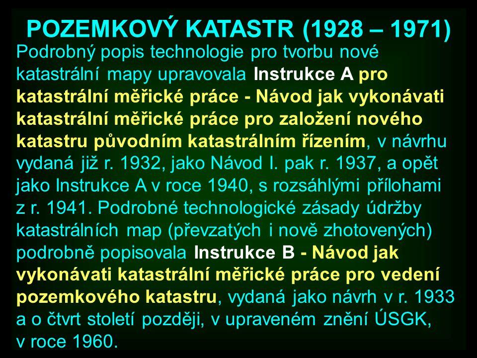 POZEMKOVÝ KATASTR (1928 – 1971) Podrobný popis technologie pro tvorbu nové katastrální mapy upravovala Instrukce A pro katastrální měřické práce - Návod jak vykonávati katastrální měřické práce pro založení nového katastru původním katastrálním řízením, v návrhu vydaná již r.