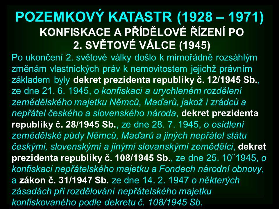 POZEMKOVÝ KATASTR (1928 – 1971) Po ukončení 2. světové války došlo k mimořádně rozsáhlým změnám vlastnických práv k nemovitostem jejichž právním zákla