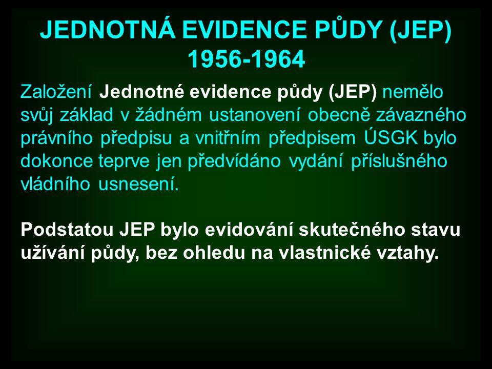 JEDNOTNÁ EVIDENCE PŮDY (JEP) 1956-1964 Založení Jednotné evidence půdy (JEP) nemělo svůj základ v žádném ustanovení obecně závazného právního předpisu