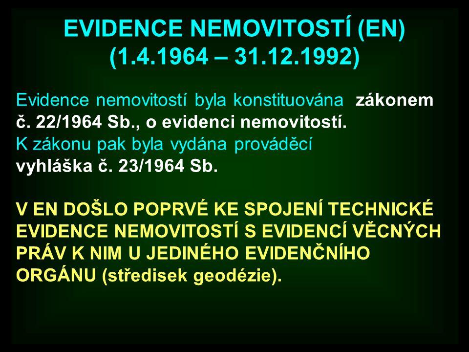 EVIDENCE NEMOVITOSTÍ (EN) (1.4.1964 – 31.12.1992) Evidence nemovitostí byla konstituována zákonem č. 22/1964 Sb., o evidenci nemovitostí. K zákonu pak