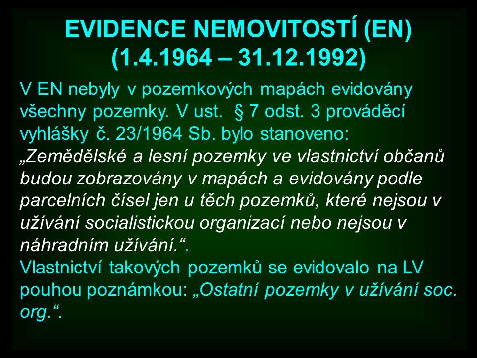 EVIDENCE NEMOVITOSTÍ (EN) (1.4.1964 – 31.12.1992) V EN nebyly v pozemkových mapách evidovány všechny pozemky. V ust. § 7 odst. 3 prováděcí vyhlášky č.