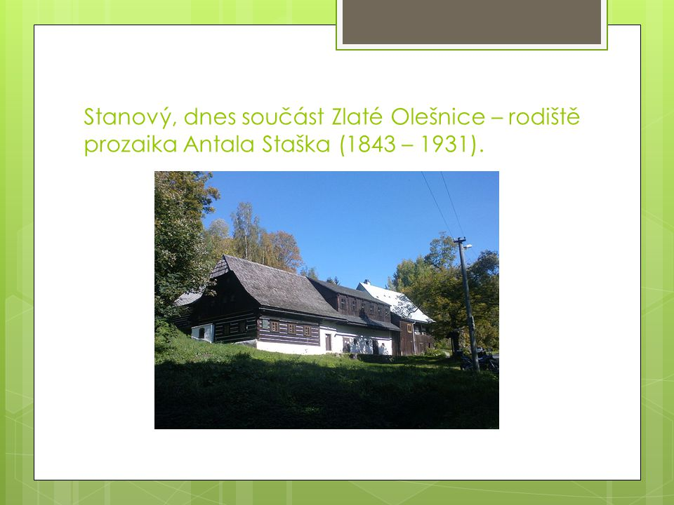 Stanový, dnes součást Zlaté Olešnice – rodiště prozaika Antala Staška (1843 – 1931).