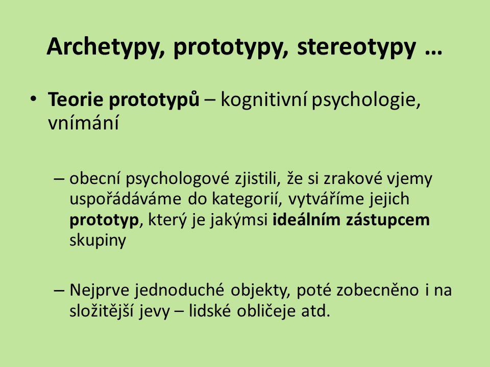 Archetypy, prototypy, stereotypy … Teorie prototypů – kognitivní psychologie, vnímání – obecní psychologové zjistili, že si zrakové vjemy uspořádáváme do kategorií, vytváříme jejich prototyp, který je jakýmsi ideálním zástupcem skupiny – Nejprve jednoduché objekty, poté zobecněno i na složitější jevy – lidské obličeje atd.