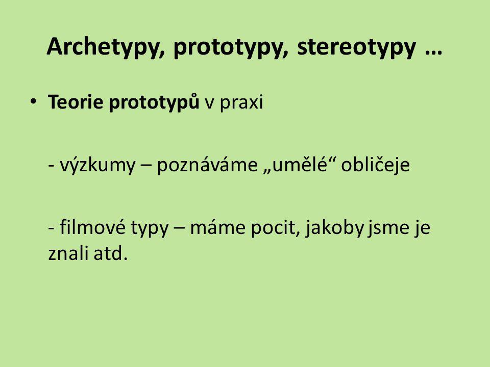 """Archetypy, prototypy, stereotypy … Teorie prototypů v praxi - výzkumy – poznáváme """"umělé obličeje - filmové typy – máme pocit, jakoby jsme je znali atd."""