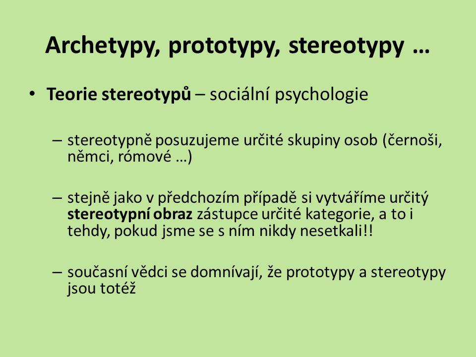 Archetypy, prototypy, stereotypy … Teorie stereotypů – sociální psychologie – stereotypně posuzujeme určité skupiny osob (černoši, němci, rómové …) – stejně jako v předchozím případě si vytváříme určitý stereotypní obraz zástupce určité kategorie, a to i tehdy, pokud jsme se s ním nikdy nesetkali!.