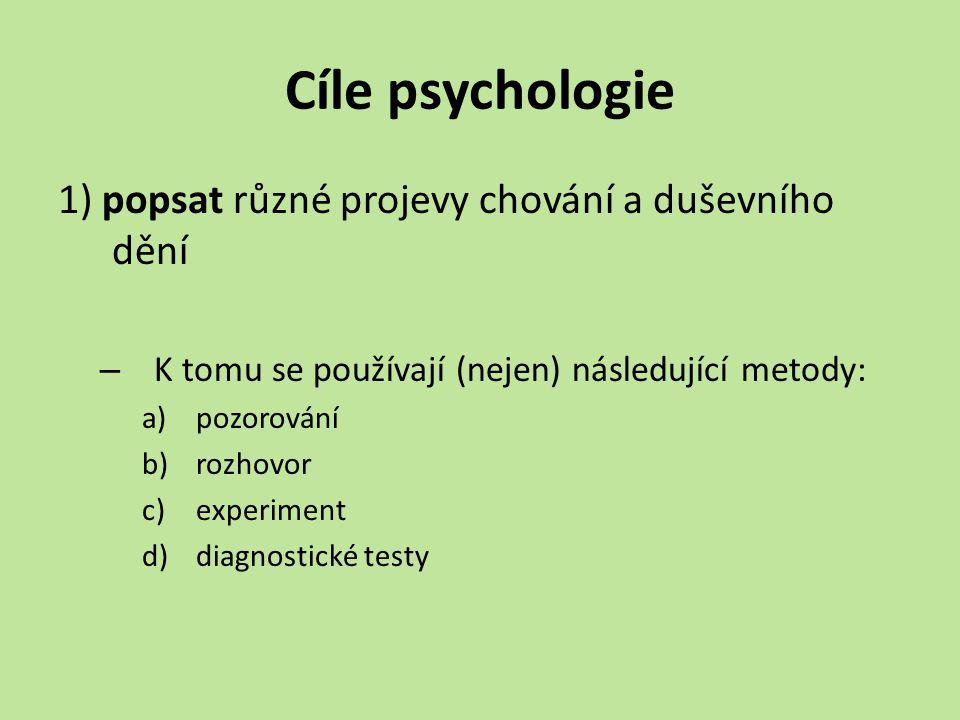 Cíle psychologie 1) popsat různé projevy chování a duševního dění – K tomu se používají (nejen) následující metody: a)pozorování b)rozhovor c)experiment d)diagnostické testy