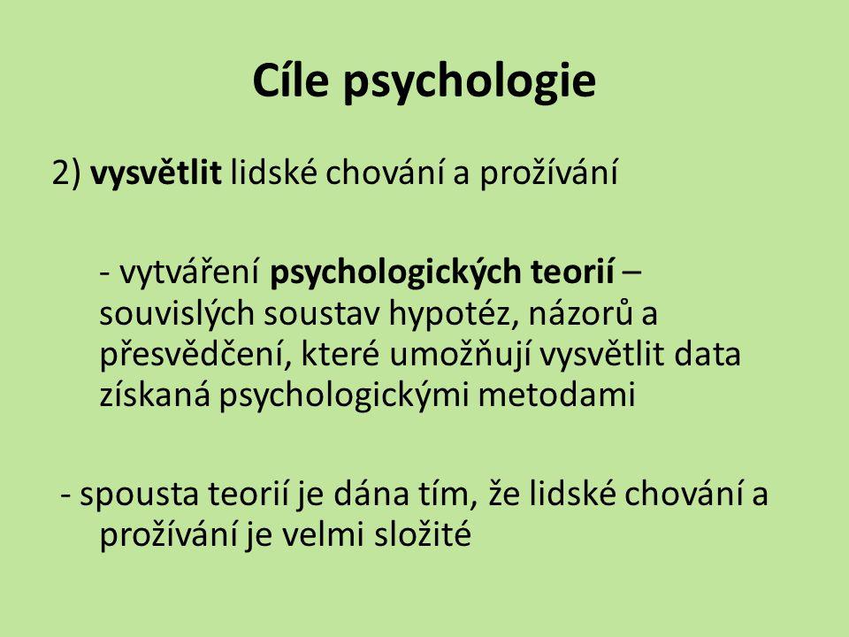 Cíle psychologie 2) vysvětlit lidské chování a prožívání - vytváření psychologických teorií – souvislých soustav hypotéz, názorů a přesvědčení, které umožňují vysvětlit data získaná psychologickými metodami - spousta teorií je dána tím, že lidské chování a prožívání je velmi složité