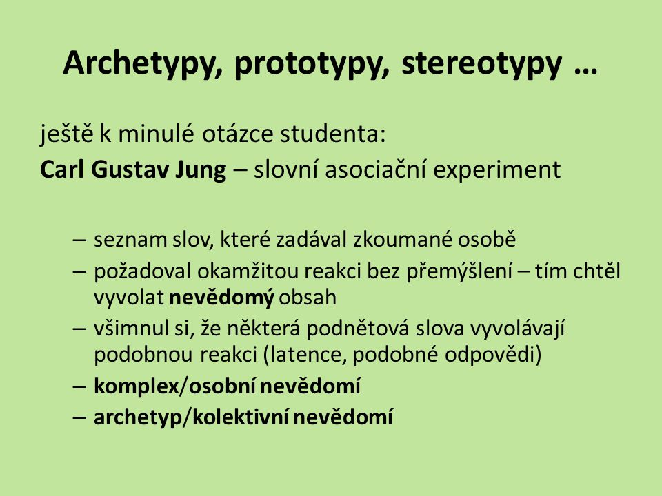 Archetypy, prototypy, stereotypy … ještě k minulé otázce studenta: Carl Gustav Jung – slovní asociační experiment – seznam slov, které zadával zkoumané osobě – požadoval okamžitou reakci bez přemýšlení – tím chtěl vyvolat nevědomý obsah – všimnul si, že některá podnětová slova vyvolávají podobnou reakci (latence, podobné odpovědi) – komplex/osobní nevědomí – archetyp/kolektivní nevědomí