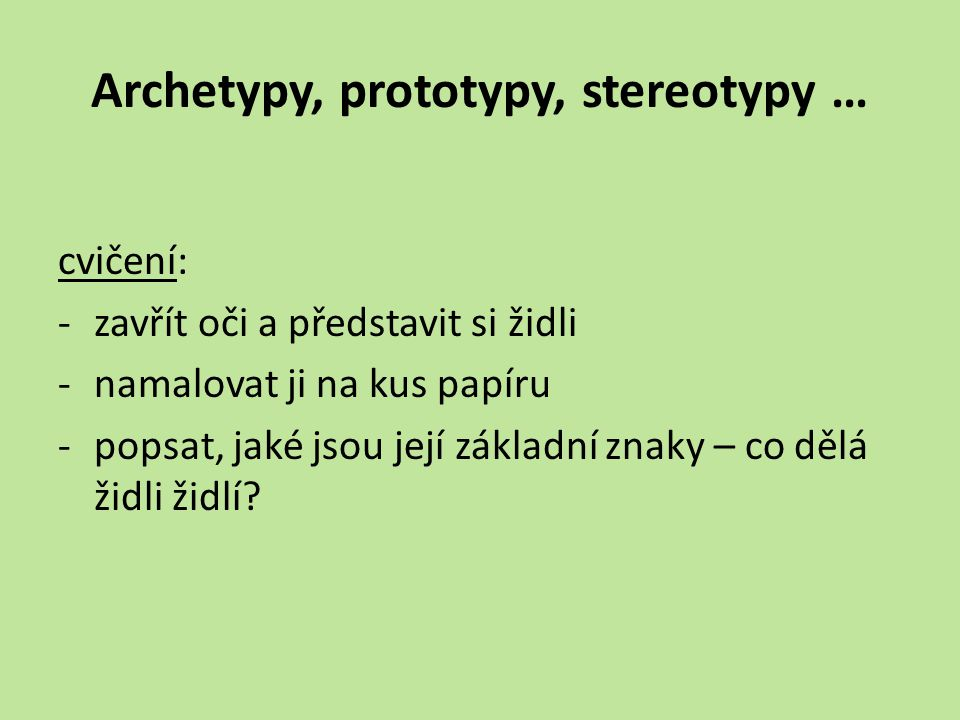 Archetypy, prototypy, stereotypy … cvičení: -zavřít oči a představit si židli -namalovat ji na kus papíru -popsat, jaké jsou její základní znaky – co