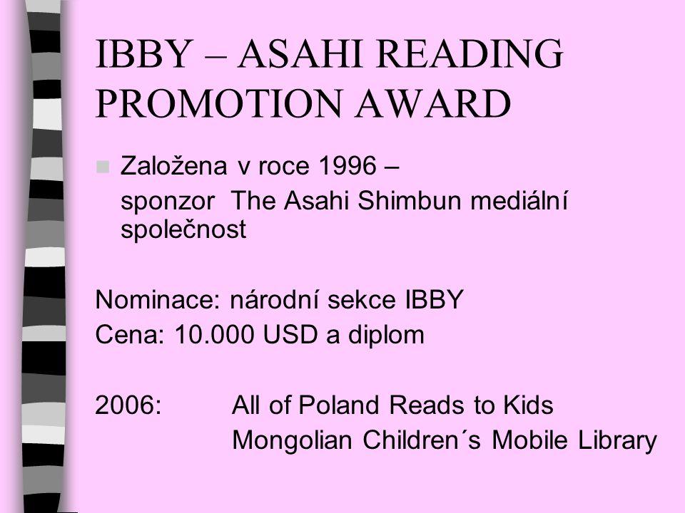 IBBY – ASAHI READING PROMOTION AWARD Založena v roce 1996 – sponzor The Asahi Shimbun mediální společnost Nominace: národní sekce IBBY Cena: 10.000 US