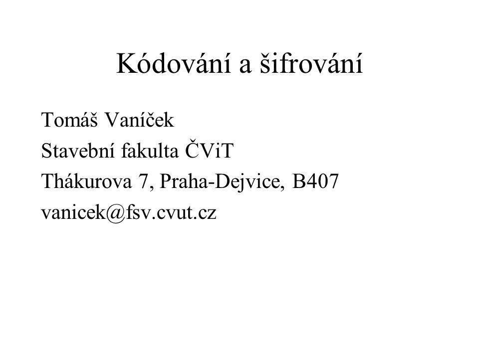 Kódování a šifrování Tomáš Vaníček Stavební fakulta ČViT Thákurova 7, Praha-Dejvice, B407 vanicek@fsv.cvut.cz