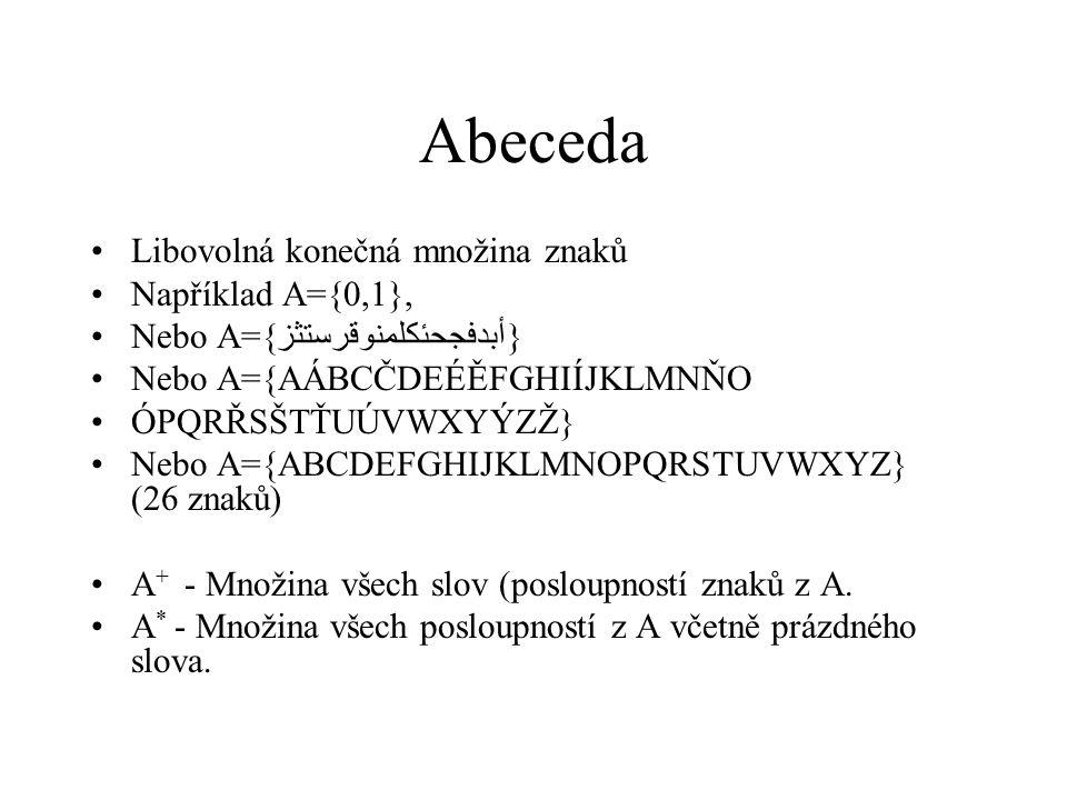 Abeceda Libovolná konečná množina znaků Například A={0,1}, Nebo A={أبدفجحئكلمنوقرستثز} Nebo A={AÁBCČDEÉĚFGHIÍJKLMNŇO ÓPQRŘSŠTŤUÚVWXYÝZŽ} Nebo A={ABCDE