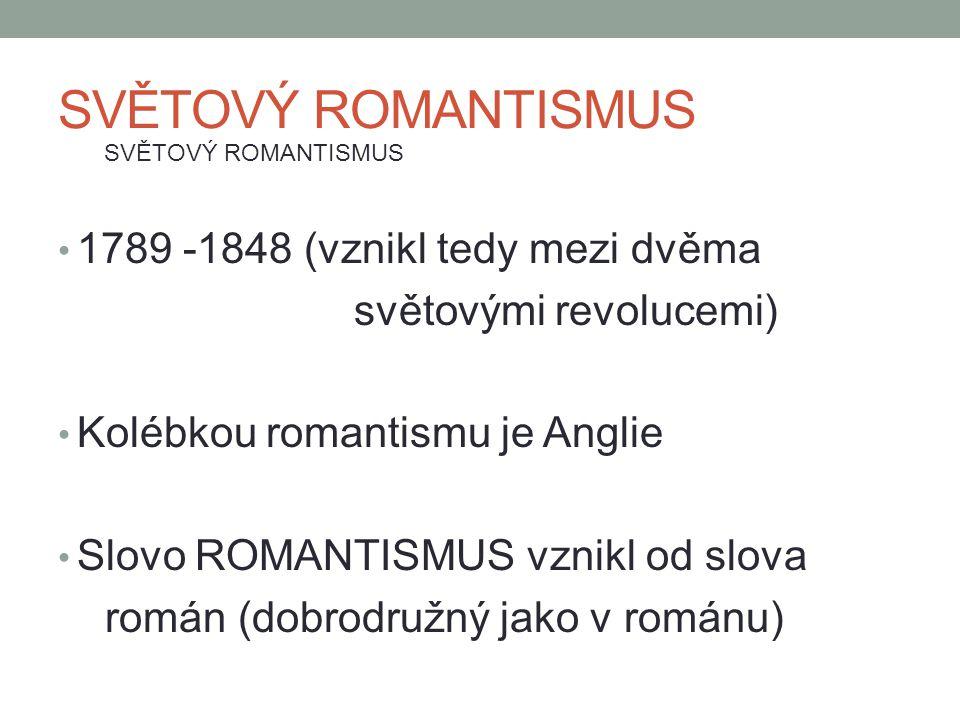 SVĚTOVÝ ROMANTISMUS 1789 -1848 (vznikl tedy mezi dvěma světovými revolucemi) Kolébkou romantismu je Anglie Slovo ROMANTISMUS vznikl od slova román (do