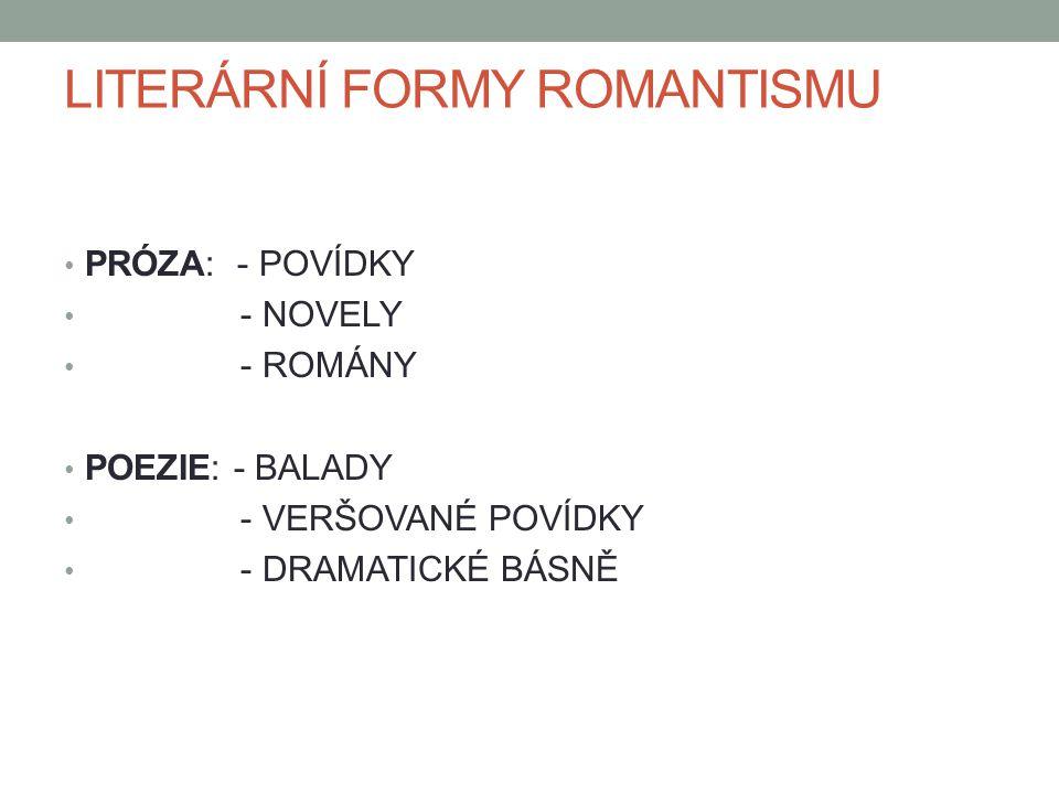 LITERÁRNÍ FORMY ROMANTISMU PRÓZA: - POVÍDKY - NOVELY - ROMÁNY POEZIE: - BALADY - VERŠOVANÉ POVÍDKY - DRAMATICKÉ BÁSNĚ