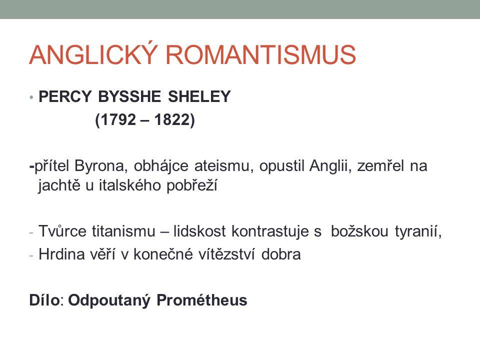 ANGLICKÝ ROMANTISMUS PERCY BYSSHE SHELEY (1792 – 1822) -přítel Byrona, obhájce ateismu, opustil Anglii, zemřel na jachtě u italského pobřeží - Tvůrce