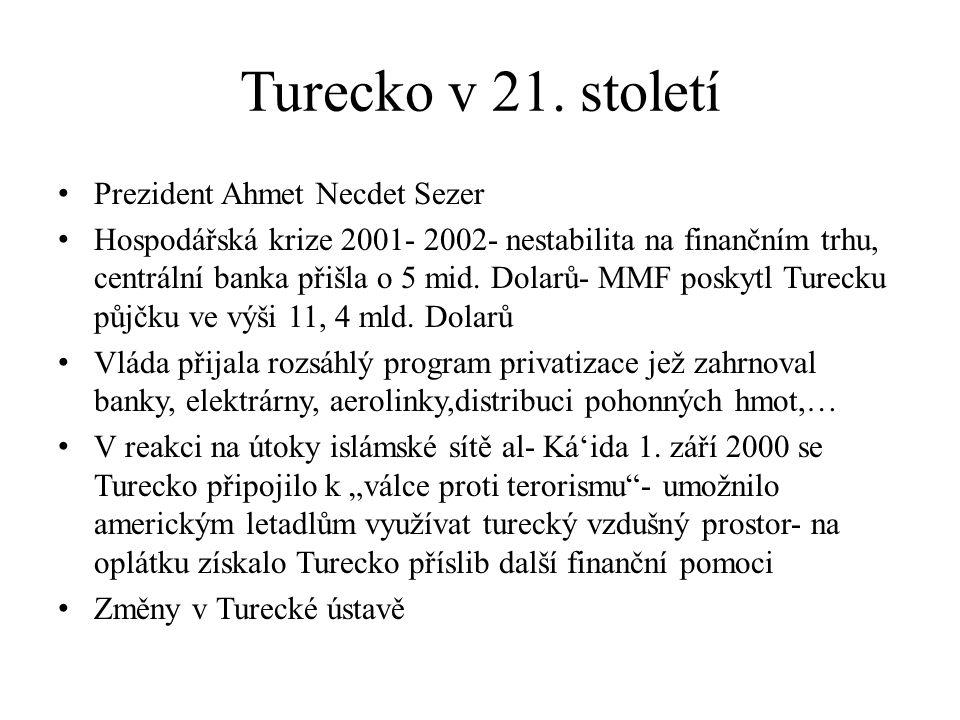 Turecko v 21. století Prezident Ahmet Necdet Sezer Hospodářská krize 2001- 2002- nestabilita na finančním trhu, centrální banka přišla o 5 mid. Dolarů