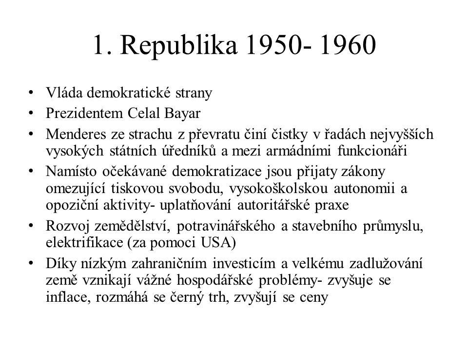 1. Republika 1950- 1960 Vláda demokratické strany Prezidentem Celal Bayar Menderes ze strachu z převratu činí čistky v řadách nejvyšších vysokých stát