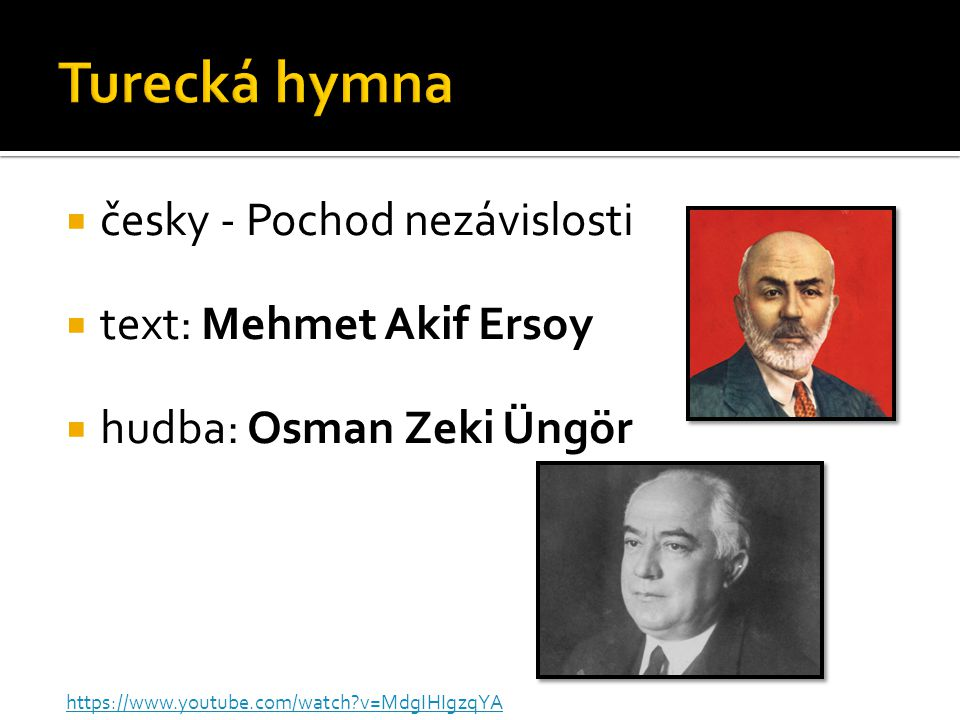  česky - Pochod nezávislosti  text: Mehmet Akif Ersoy  hudba: Osman Zeki Üngör https://www.youtube.com/watch?v=MdgIHIgzqYA