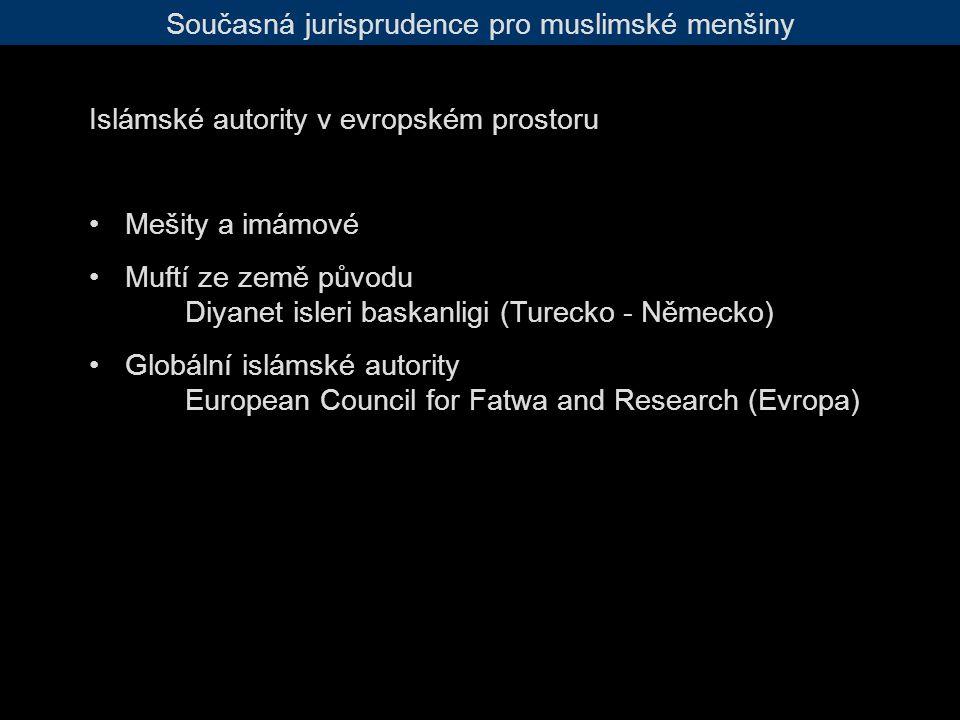 Současná jurisprudence pro muslimské menšiny Islámské autority v evropském prostoru Mešity a imámové Muftí ze země původu Diyanet isleri baskanligi (Turecko - Německo) Globální islámské autority European Council for Fatwa and Research (Evropa)