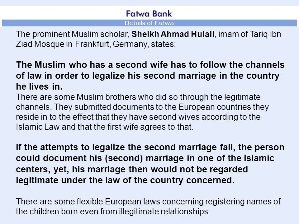 The prominent Muslim scholar, Sheikh Ahmad Hulail, imam of Tariq ibn Ziad Mosque in Frankfurt, Germany, states: The Muslim who has a second wife has to follow the channels of law in order to legalize his second marriage in the country he lives in.