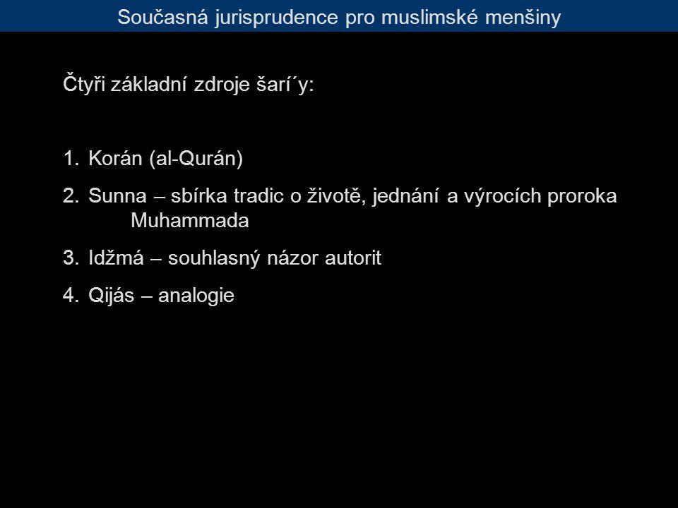 Současná jurisprudence pro muslimské menšiny Čtyři základní zdroje šarí´y: 1.Korán (al-Qurán) 2.Sunna – sbírka tradic o životě, jednání a výrocích proroka Muhammada 3.Idžmá – souhlasný názor autorit 4.Qijás – analogie