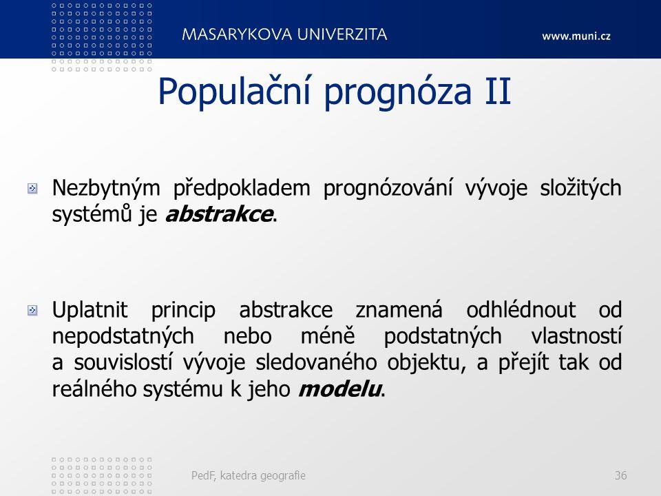 PedF, katedra geografie36 Populační prognóza II Nezbytným předpokladem prognózování vývoje složitých systémů je abstrakce.