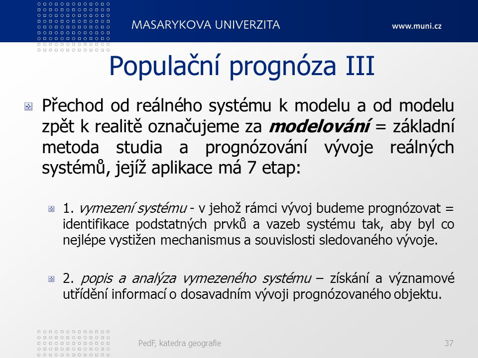 PedF, katedra geografie37 Populační prognóza III Přechod od reálného systému k modelu a od modelu zpět k realitě označujeme za modelování = základní metoda studia a prognózování vývoje reálných systémů, jejíž aplikace má 7 etap: 1.