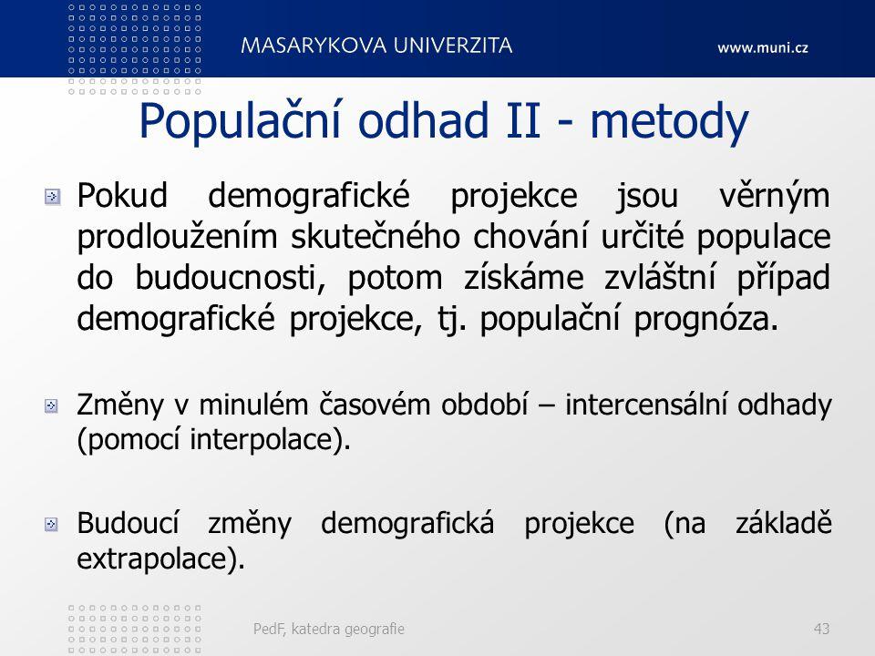 PedF, katedra geografie43 Populační odhad II - metody Pokud demografické projekce jsou věrným prodloužením skutečného chování určité populace do budoucnosti, potom získáme zvláštní případ demografické projekce, tj.