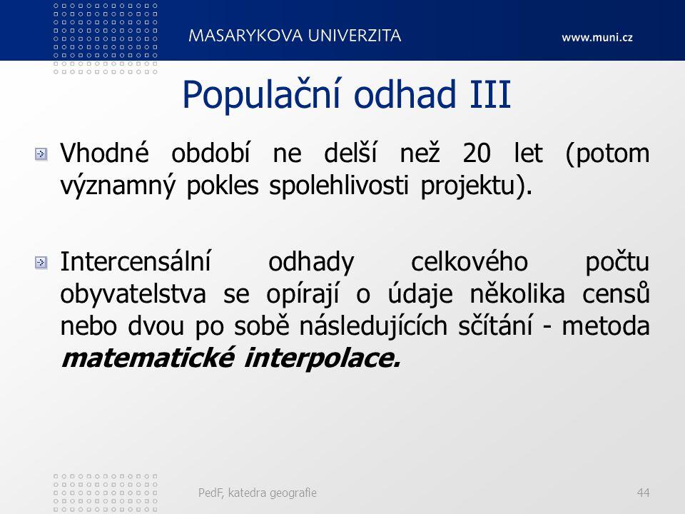 PedF, katedra geografie44 Populační odhad III Vhodné období ne delší než 20 let (potom významný pokles spolehlivosti projektu).