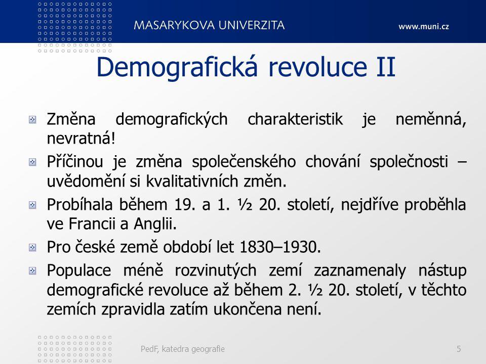 PedF, katedra geografie6 Demografická revoluce III Lze ji pochopit a vysvětlit jen v kontextu změn v ostatních sociálních, ekonomických, politických a kulturních procesech s lidmi, neboť tyto procesy jsou vzájemně provázány.
