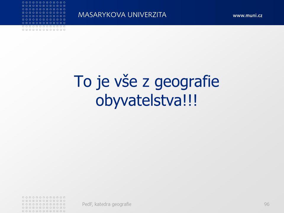 PedF, katedra geografie96 To je vše z geografie obyvatelstva!!!
