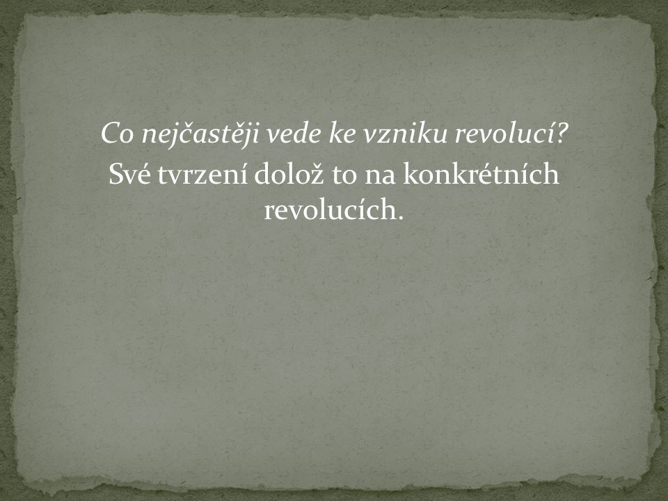 Co nejčastěji vede ke vzniku revolucí Své tvrzení dolož to na konkrétních revolucích.