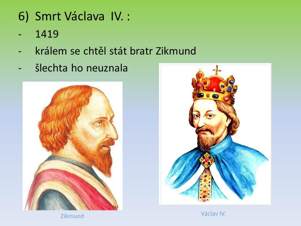 6)Smrt Václava IV.: -1419 -králem se chtěl stát bratr Zikmund -šlechta ho neuznala Václav IV.