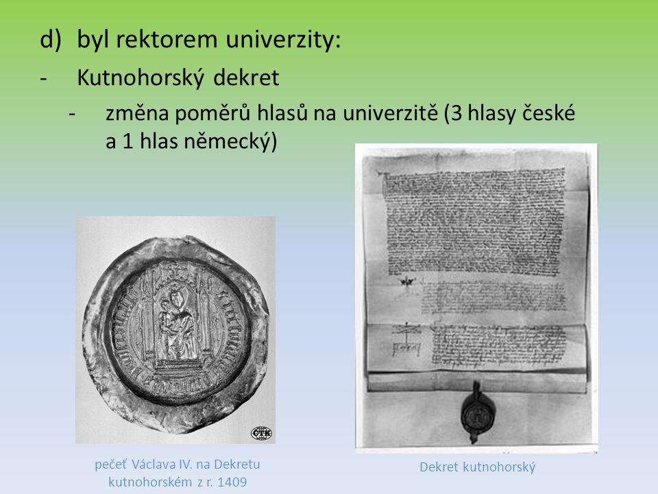 d)byl rektorem univerzity: -Kutnohorský dekret -změna poměrů hlasů na univerzitě (3 hlasy české a 1 hlas německý) pečeť Václava IV.