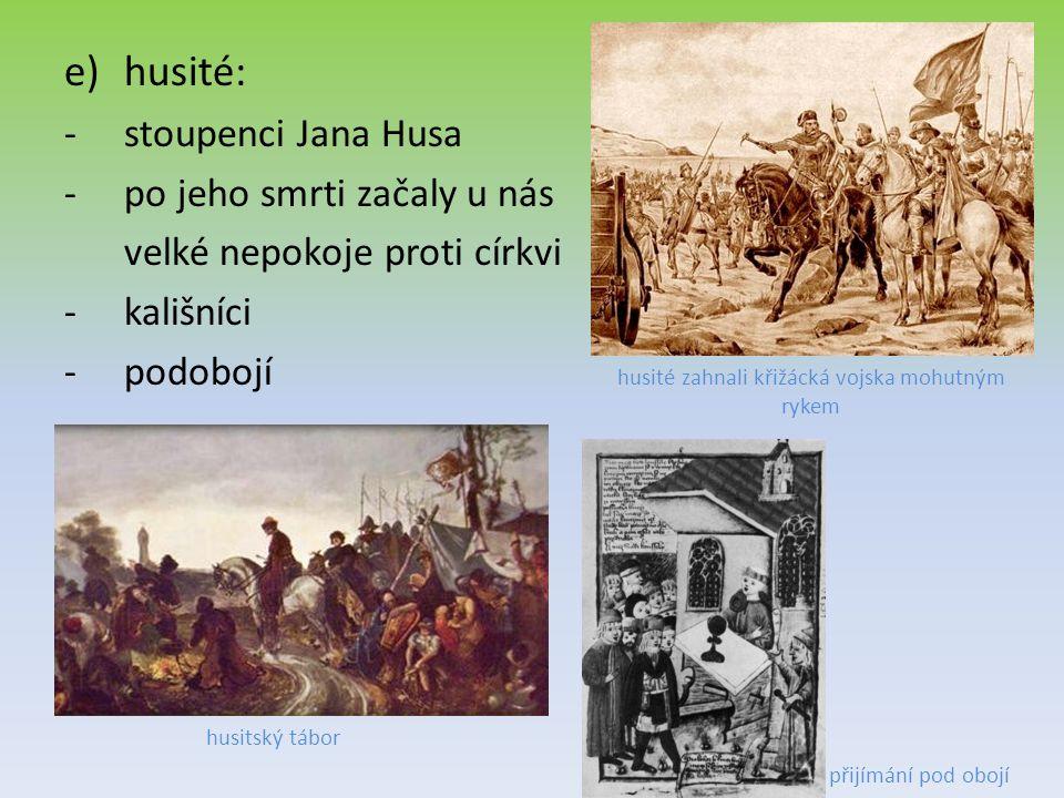 e)husité: -stoupenci Jana Husa -po jeho smrti začaly u nás velké nepokoje proti církvi -kališníci -podobojí husitský tábor husité zahnali křižácká vojska mohutným rykem přijímání pod obojí